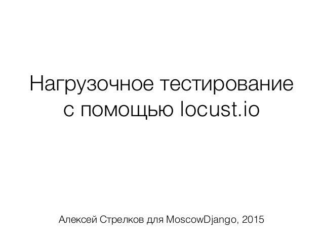 Нагрузочное тестирование с помощью locust.io Алексей Стрелков для MoscowDjango, 2015