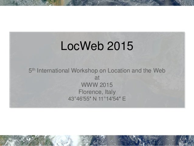 LocWeb 2015 5th International Workshop on Location and the Web at WWW 2015 Florence, Italy 43°46′55″ N 11°14′54″ E