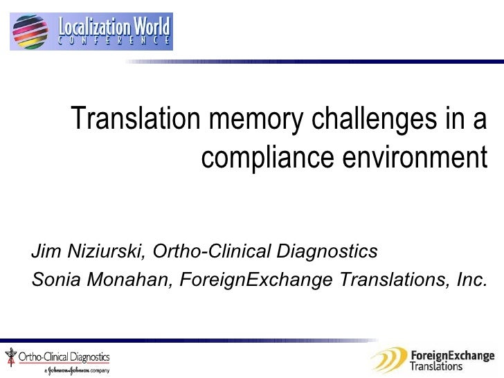 Translation memory challenges in a compliance environment Jim Niziurski,  Ortho-Clinical Diagnostics   Sonia Monahan, Fo...