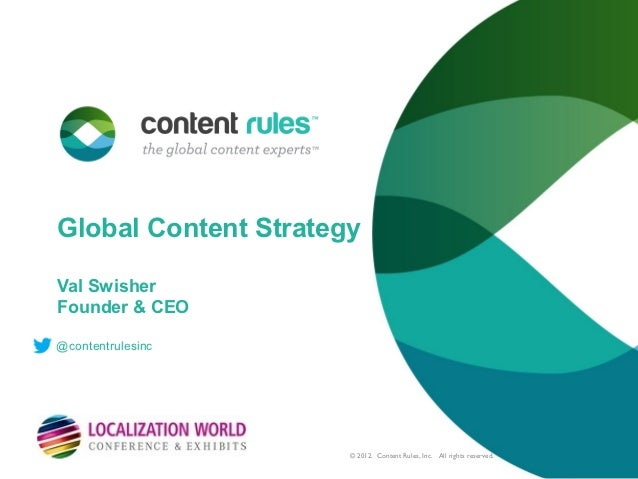 Global Content StrategyVal SwisherFounder & CEO@contentrulesinc                      © 2012. Content Rules, Inc. All right...