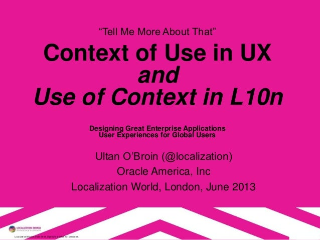 """Localization World London 2013. Opinions are those of presenter. """"Tell Me More About That"""" Context of Use in UX and Use of..."""