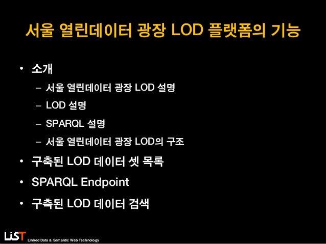 Linked Data & Semantic Web Technology 서울 열린데이터 광장 LOD 플랫폼의 기능 • 소개 – 서울 열린데이터 광장 LOD 설명 – LOD 설명 – SPARQL 설명 – 서울 열린데이터 광장...