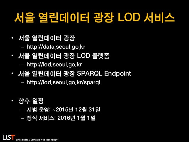 Linked Data & Semantic Web Technology 서울 열린데이터 광장 LOD 서비스 • 서울 열린데이터 광장 – http://data.seoul.go.kr • 서울 열린데이터 광장 LOD 플랫폼 – ...