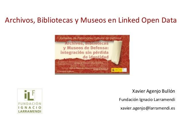 Archivos, Bibliotecas y Museos en Linked Open Data                                       Xavier Agenjo Bullón             ...