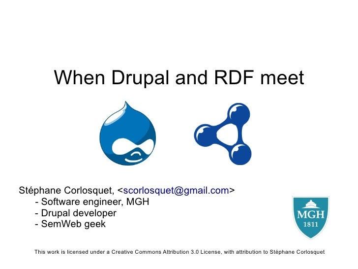 When Drupal and RDF meet     Stéphane Corlosquet, <scorlosquet@gmail.com>    - Software engineer, MGH    - Drupal develope...