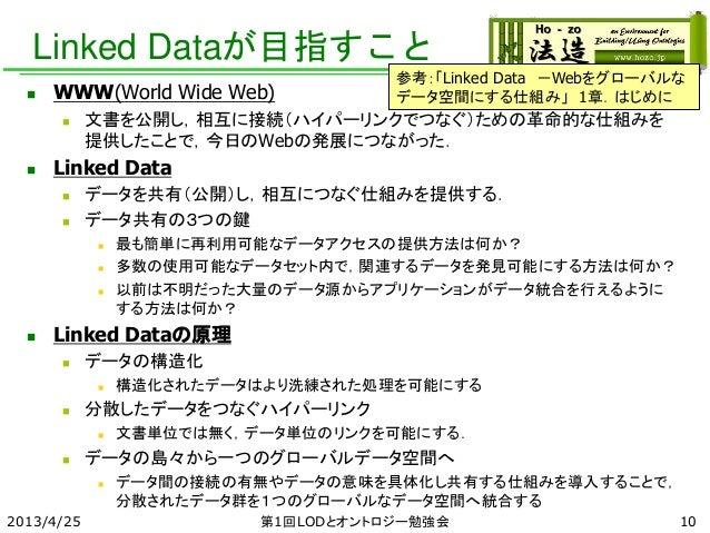 Linked Dataが目指すこと  WWW(World Wide Web)  文書を公開し,相互に接続(ハイパーリンクでつなぐ)ための革命的な仕組みを 提供したことで,今日のWebの発展につながった.  Linked Data  デー...