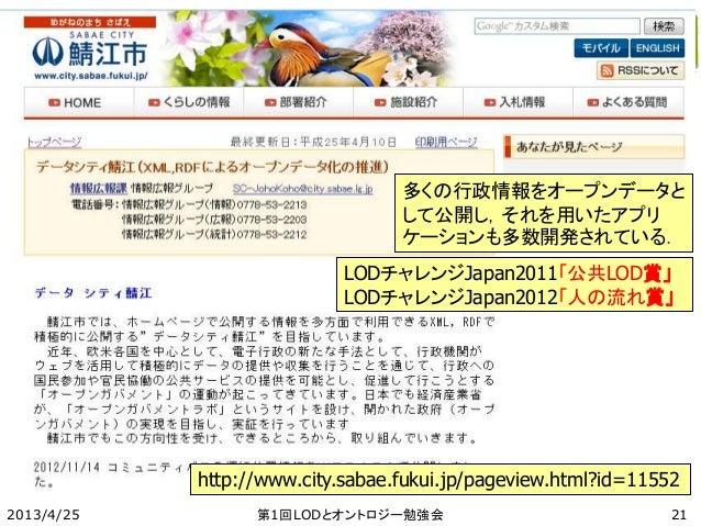 2013/4/25 第1回LODとオントロジー勉強会 http://www.city.sabae.fukui.jp/pageview.html?id=11552 多くの行政情報をオープンデータと して公開し,それを用いたアプリ ケーションも多数...
