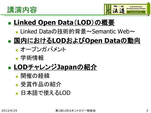 講演内容  Linked Open Data(LOD)の概要  Linked Dataの技術的背景~Semantic Web~  国内におけるLODおよびOpen Dataの動向  オープンガバメント  学術情報  LODチャレンジ...
