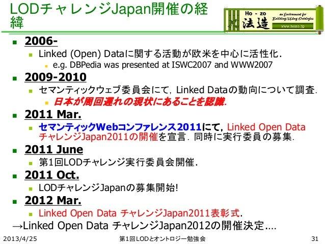 LODチャレンジJapan開催の経 緯 2013/4/25 第1回LODとオントロジー勉強会 31  2006-  Linked (Open) Dataに関する活動が欧米を中心に活性化.  e.g. DBPedia was present...