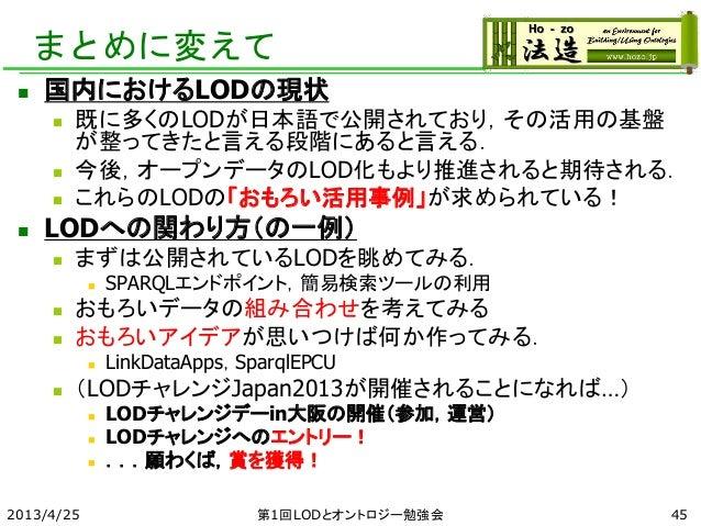 まとめに変えて  国内におけるLODの現状  既に多くのLODが日本語で公開されており,その活用の基盤 が整ってきたと言える段階にあると言える.  今後,オープンデータのLOD化もより推進されると期待される.  これらのLODの「おもろ...