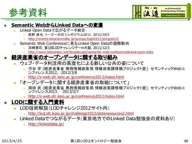 参考資料  Semantic WebからLinked Dataへの変遷  Linked Open Dataで広がるデータ統合  萩野 達也,トーゴーの日シンポジウム2011,2011/10/5  http://events.biosci...