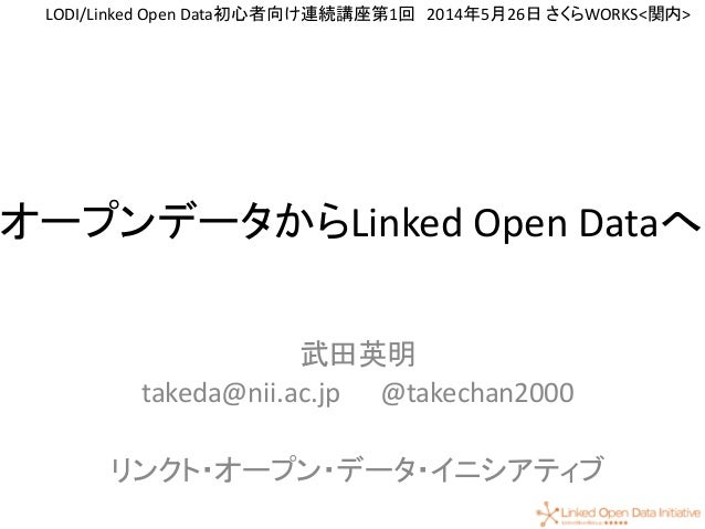 1 オープンデータからLinked Open Dataへ 武田英明 takeda@nii.ac.jp @takechan2000 リンクト・オープン・データ・イニシアティブ LODI/Linked Open Data初心者向け連続講座第1回 2...