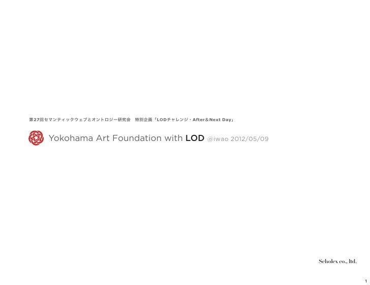 第27回セマンティックウェブとオントロジー研究会特別企画「LODチャレンジ・After&Next Day」     Yokohama Art Foundation with LOD @iwao 2012/05/09              ...