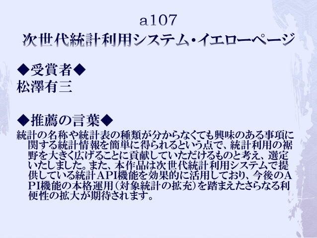 ◆受賞者◆ 松澤有三 ◆推薦の言葉◆ 統計の名称や統計表の種類が分からなくても興味のある事項に 関する統計情報を簡単に得られるという点で、統計利用の裾 野を大きく広げることに貢献していただけるものと考え、選定 いたしました。また、本作品は次世代...