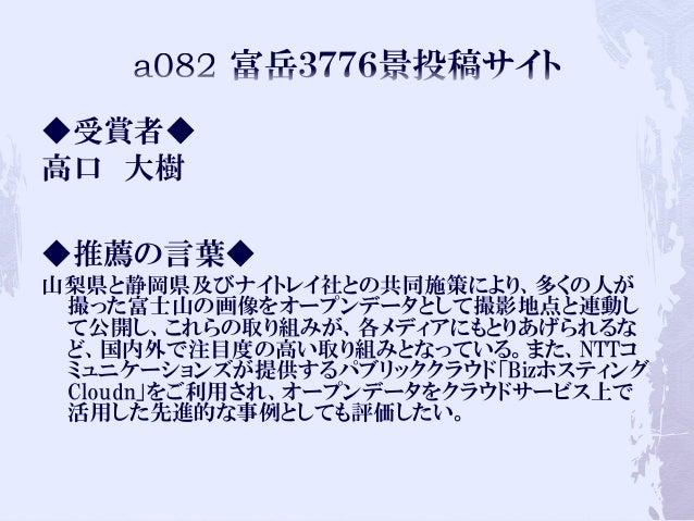 ◆受賞者◆ 高口 大樹 ◆推薦の言葉◆ 山梨県と静岡県及びナイトレイ社との共同施策により、多くの人が 撮った富士山の画像をオープンデータとして撮影地点と連動し て公開し、これらの取り組みが、各メディアにもとりあげられるな ど、国内外で注目度の高...