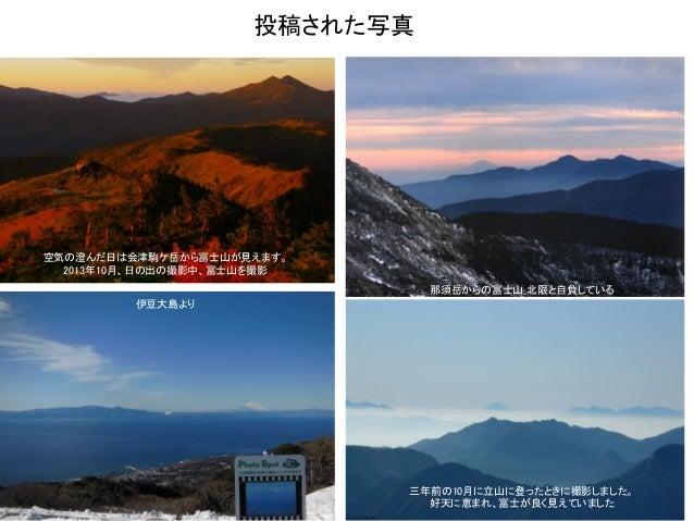5 空気の澄んだ日は会津駒ケ岳から富士山が見えます。 2013年10月、日の出の撮影中、富士山を撮影 那須岳からの富士山_北限と自負している 三年前の10月に立山に登ったときに撮影しました。 好天に恵まれ、富士が良く見えていました 伊豆大島より...
