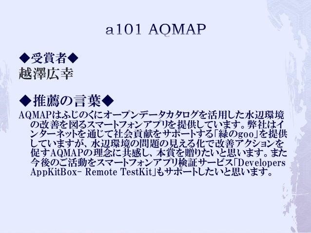 ◆受賞者◆ 越澤広幸 ◆推薦の言葉◆ AQMAPはふじのくにオープンデータカタログを活用した水辺環境 の改善を図るスマートフォンアプリを提供しています。弊社はイ ンターネットを通じて社会貢献をサポートする「緑のgoo」を提供 していますが、水辺...