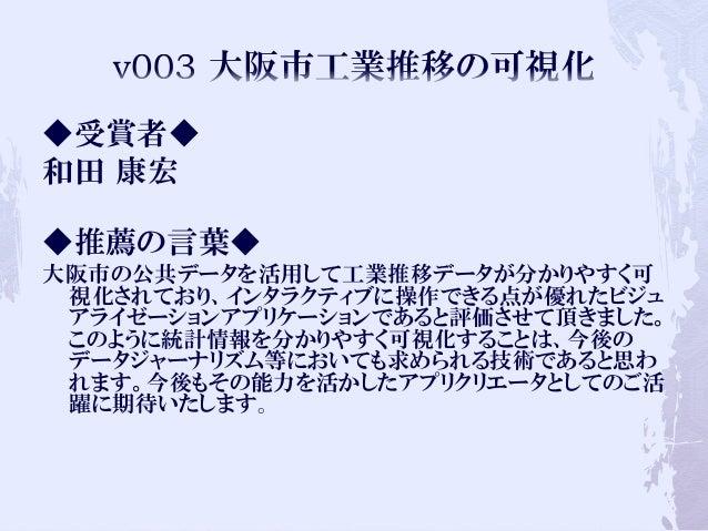 ◆受賞者◆ 和田 康宏 ◆推薦の言葉◆ 大阪市の公共データを活用して工業推移データが分かりやすく可 視化されており、インタラクティブに操作できる点が優れたビジュ アライゼーションアプリケーションであると評価させて頂きました。 このように統計情報...