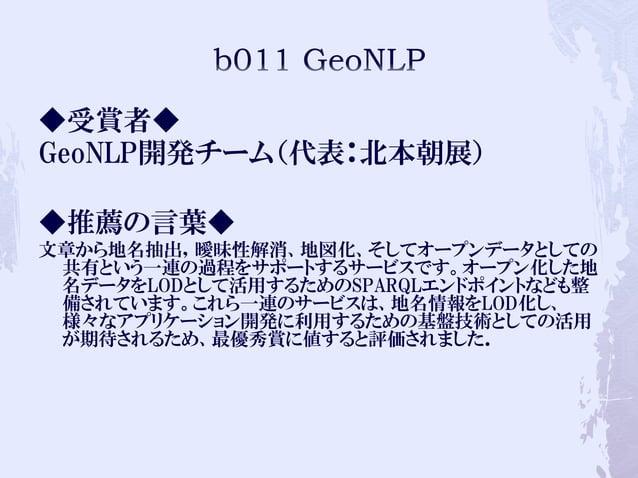◆受賞者◆ GeoNLP開発チーム(代表:北本朝展) ◆推薦の言葉◆ 文章から地名抽出,曖昧性解消、地図化、そしてオープンデータとしての 共有という一連の過程をサポートするサービスです。オープン化した地 名データをLODとして活用するためのSP...
