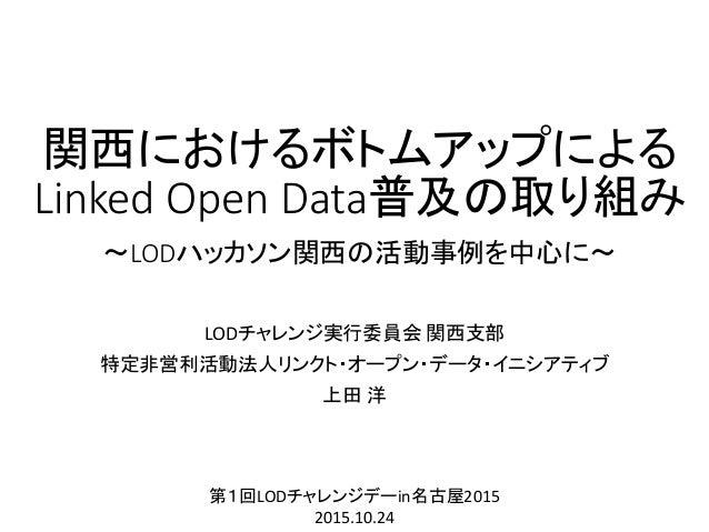関西におけるボトムアップによる Linked Open Data普及の取り組み ~LODハッカソン関西の活動事例を中心に~ LODチャレンジ実行委員会 関西支部 特定非営利活動法人リンクト・オープン・データ・イニシアティブ 上田 洋 第1回LO...