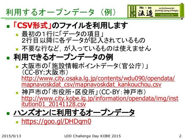利用するオープンデータ(例)  「CSV形式」のファイルを利用します  最初の1行に「データの項目」 2行目以降に各データが記入されているもの  不要な行など,が入っているものは使えません  利用できるオープンデータの例  大阪市の「...
