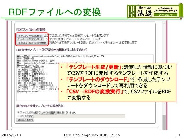 RDFファイルへの変換 2015/9/13 LOD Challenge Day KOBE 2015 21 • 「テンプレート生成/更新」:設定した情報に基づい てCSVをRDFに変換するテンプレートを作成する • 「テンプレートのダウンロード」...