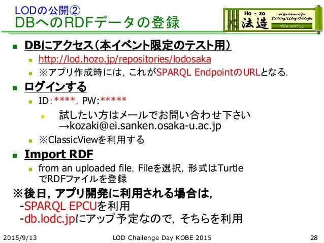 LODの公開② DBへのRDFデータの登録  DBにアクセス(本イベント限定のテスト用)  http://lod.hozo.jp/repositories/lodosaka  ※アプリ作成時には,これがSPARQL EndpointのUR...