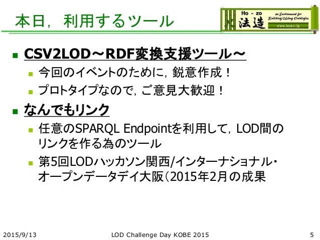 本日,利用するツール  CSV2LOD~RDF変換支援ツール~  今回のイベントのために,鋭意作成!  プロトタイプなので,ご意見大歓迎!  なんでもリンク  任意のSPARQL Endpointを利用して,LOD間の リンクを作る為...