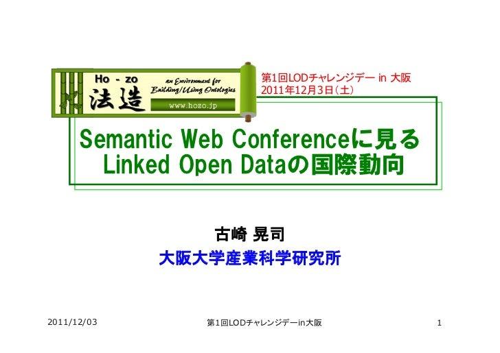 第1回LODチャレンジデー in 大阪                        2011年12月3日(土)      Semantic Web Conferenceに見る        Linked Open Dataの国際動向...