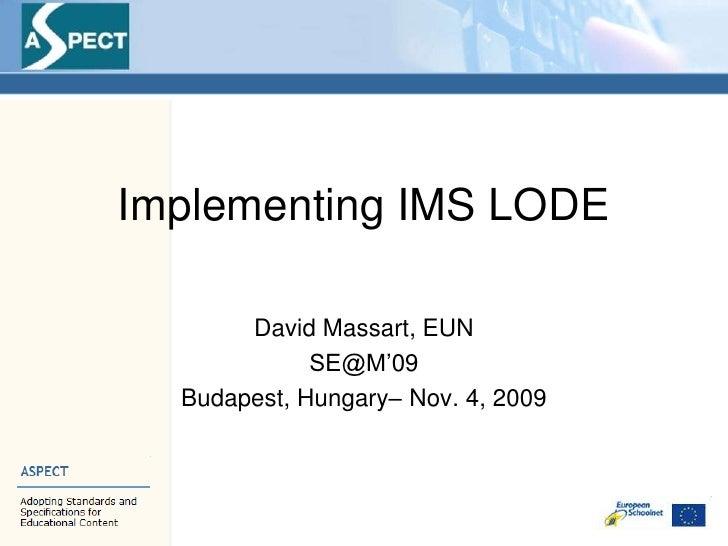 Implementing IMS LODE<br />David Massart, EUN<br />SE@M'09<br />Budapest, Hungary– Nov. 4, 2009<br />