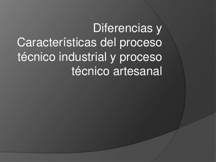 Diferencias yCaracterísticas del procesotécnico industrial y proceso           técnico artesanal