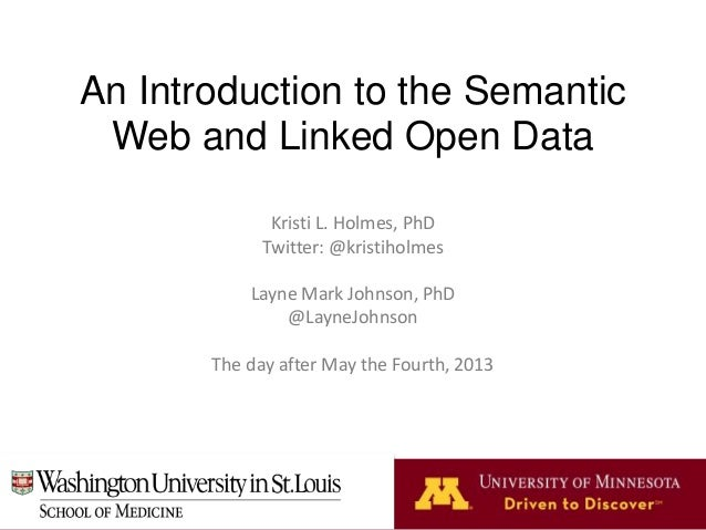 An Introduction to the Semantic Web and Linked Open Data Kristi L. Holmes, PhD Twitter: @kristiholmes Layne Mark Johnson, ...