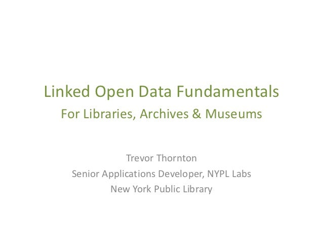 Linked Open Data Fundamentals  For Libraries, Archives & Museums               Trevor Thornton   Senior Applications Devel...