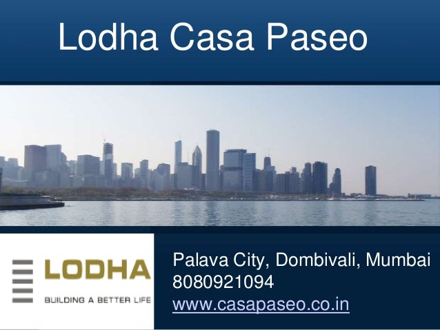 Lodha Casa Paseo  Palava City, Dombivali, Mumbai 8080921094 www.casapaseo.co.in