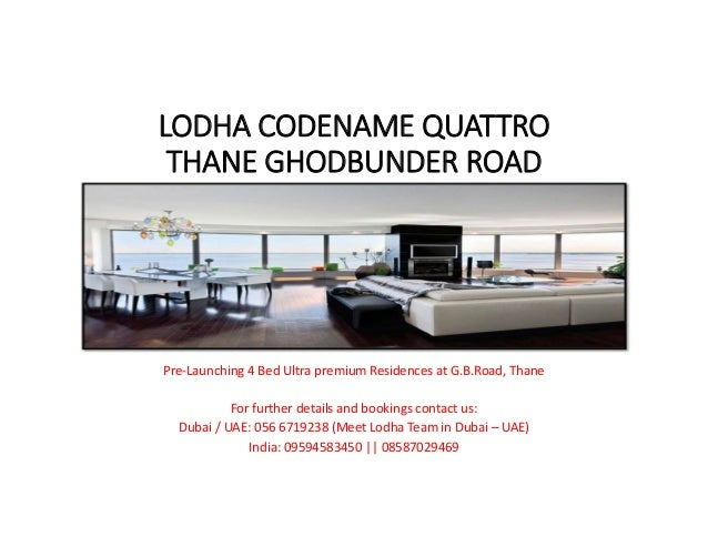 LODHA CODENAME QUATTRO  THANE GHODBUNDER ROAD Pre‐Launching 4 Bed Ultra premium Residences at G.B.Road, Thane For further ...
