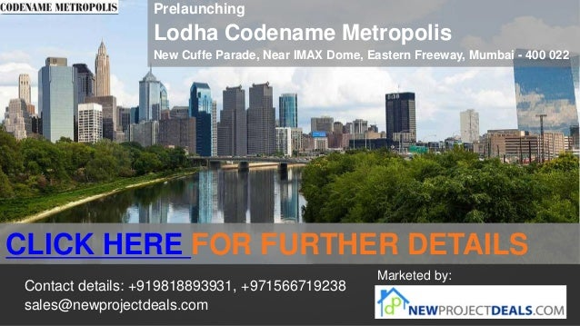 Prelaunching  Lodha Codename Metropolis New Cuffe Parade, Near IMAX Dome, Eastern Freeway, Mumbai - 400 022  CLICK HERE FO...
