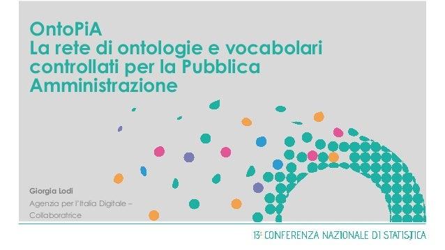 OntoPiA La rete di ontologie e vocabolari controllati per la Pubblica Amministrazione Giorgia Lodi Agenzia per l'Italia Di...