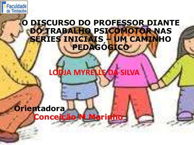 LODJA MYRELLE DA SILVA Orientadora Conceição M Marinho O DISCURSO DO PROFESSOR DIANTE DO TRABALHO PSICOMOTOR NAS SÉRIES IN...