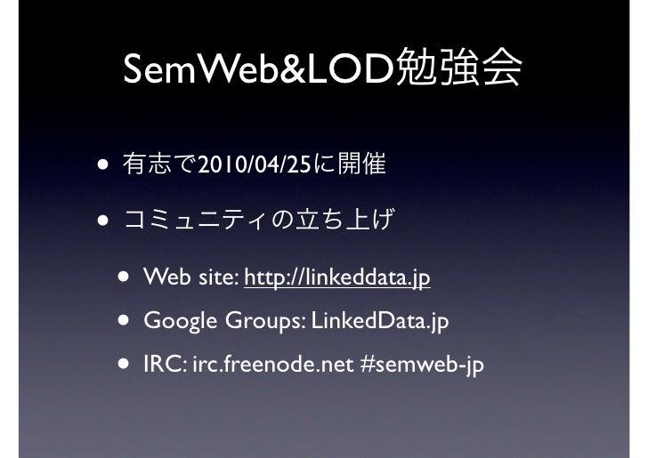 SemWeb&LOD•          2010/04/25•    • Web site: http://linkeddata.jp    • Google Groups: LinkedData.jp    • IRC: irc.freen...