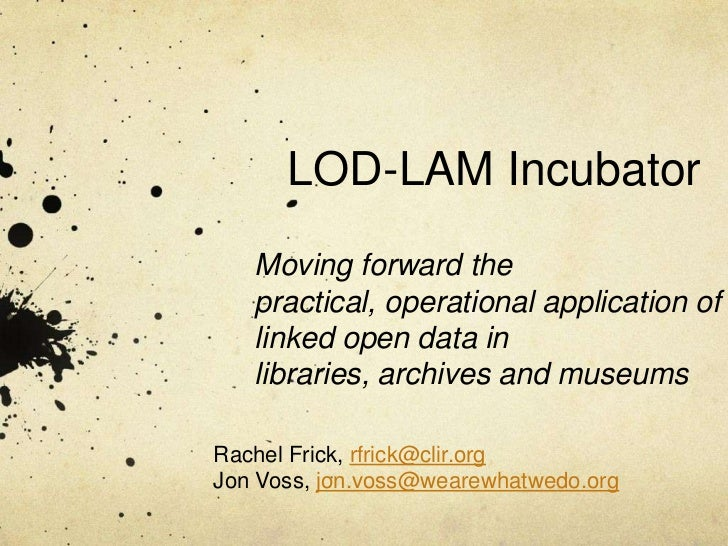 LOD-LAM Incubator   Moving forward the   practical, operational application of   linked open data in   libraries, archives...