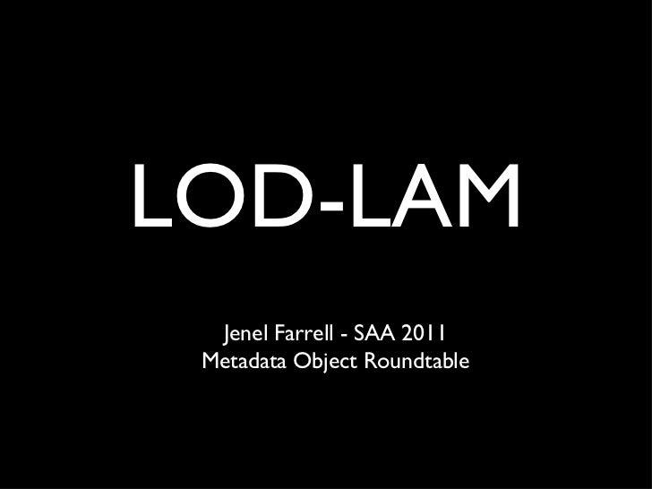 LOD-LAM <ul><li>Jenel Farrell - SAA 2011 </li></ul><ul><li>Metadata Object Roundtable </li></ul>