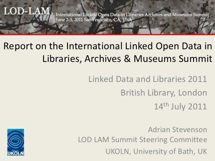 Report on the International Linked Open Data in Libraries, Archives & Museums Summit<br />Linked Data and Libraries 2011<b...