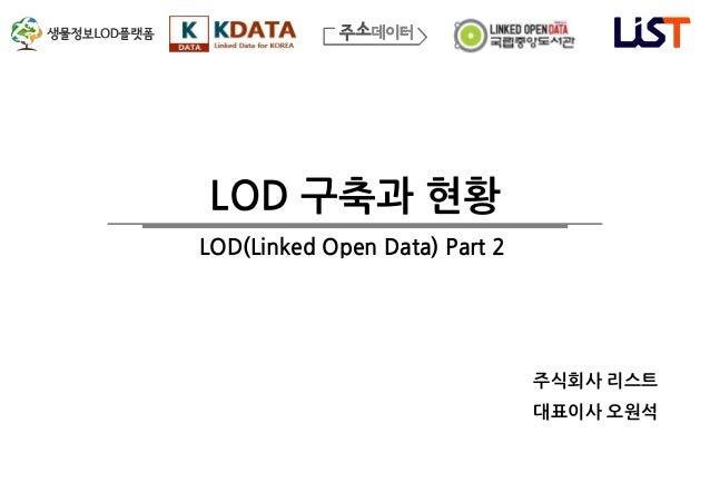 LOD 구축과 현황 주식회사 리스트 대표이사 오원석 LOD(Linked Open Data) Part 2
