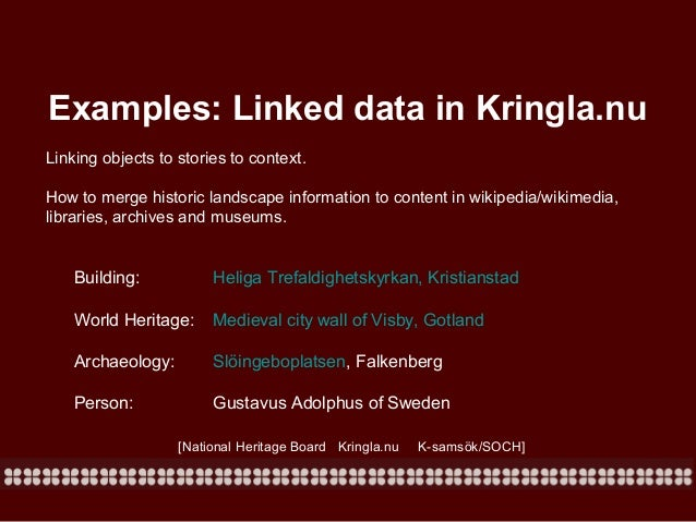 Examples: Linked data in Kringla.nu Linking objects to stories to context. How to merge historic landscape information to ...