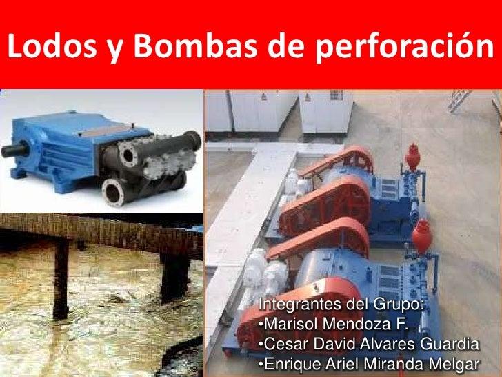 Lodos y Bombas de perforación              Integrantes del Grupo:              •Marisol Mendoza F.              •Cesar Dav...