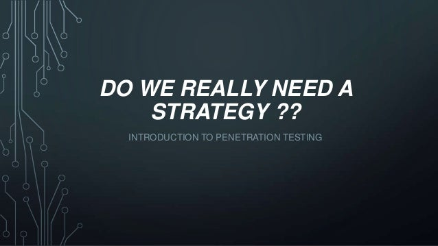 DO WE REALLY NEED A STRATEGY ?? INTRODUCTION TO PENETRATION TESTING