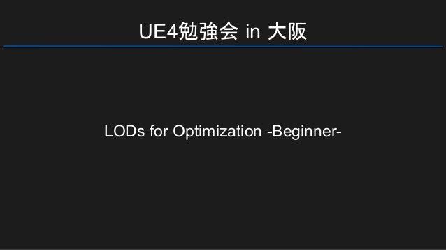 UE4勉強会 in 大阪 LODs for Optimization -Beginner-