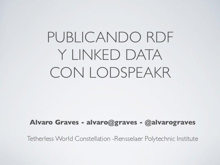 PUBLICANDO RDF        Y LINKED DATA       CON LODSPEAKRAlvaro Graves - alvaro@graves - @alvarogravesTetherless World Const...