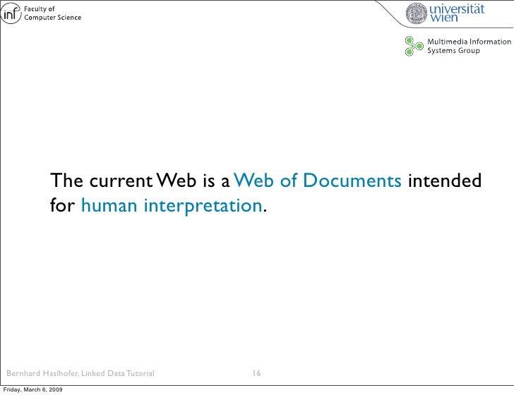 The current Web is a Web of Documents intended                 for human interpretation.      Bernhard Haslhofer, Linked D...