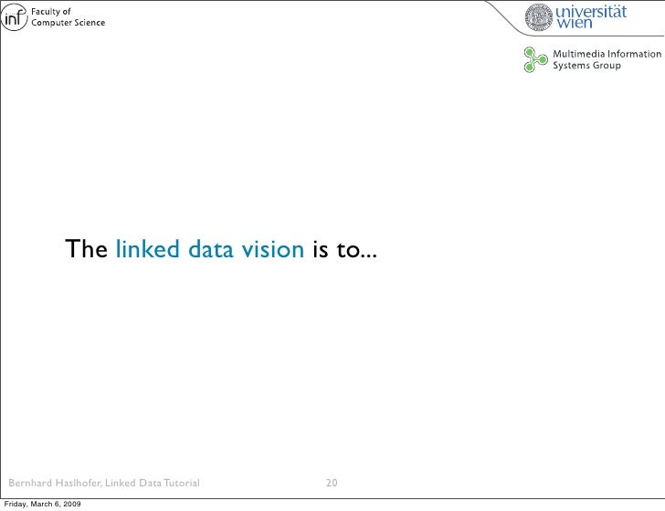 The linked data vision is to...      Bernhard Haslhofer, Linked Data Tutorial   20 Friday, March 6, 2009